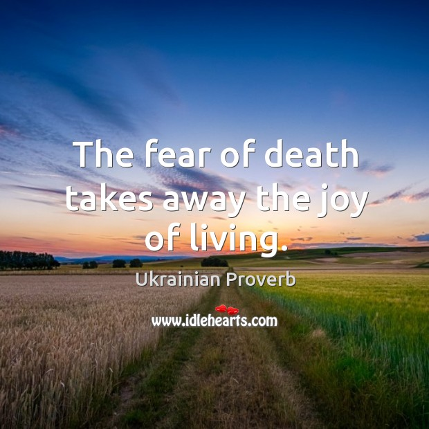 The fear of death takes away the joy of living. Ukrainian Proverbs Image