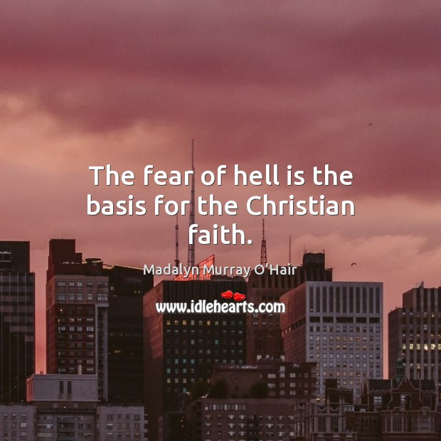 The fear of hell is the basis for the Christian faith. Madalyn Murray O'Hair Picture Quote