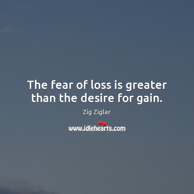 The fear of loss is greater than the desire for gain. Image