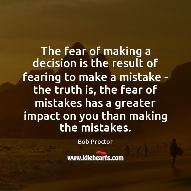 The fear of making a decision is the result of fearing to Bob Proctor Picture Quote
