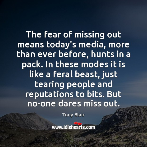 The fear of missing out means today's media, more than ever before, Tony Blair Picture Quote