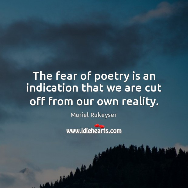 The fear of poetry is an indication that we are cut off from our own reality. Muriel Rukeyser Picture Quote