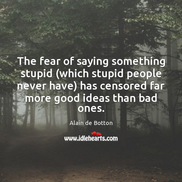 The fear of saying something stupid (which stupid people never have) has Alain de Botton Picture Quote