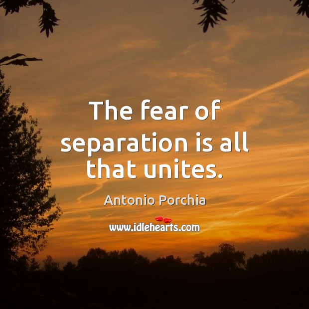 Image, The fear of separation is all that unites.