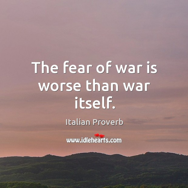The fear of war is worse than war itself. Image