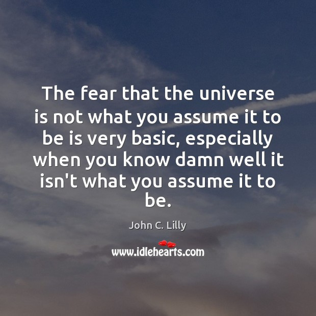 The fear that the universe is not what you assume it to John C. Lilly Picture Quote