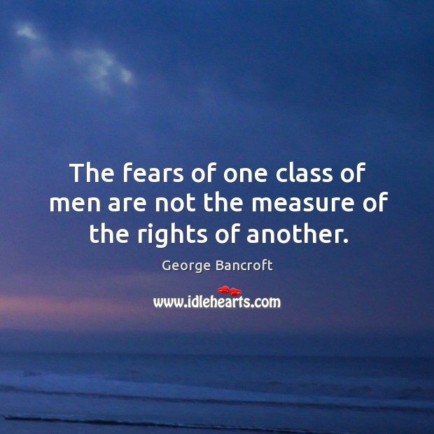 The fears of one class of men are not the measure of the rights of another. George Bancroft Picture Quote