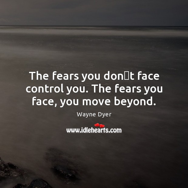 Image, The fears you don't face control you. The fears you face, you move beyond.