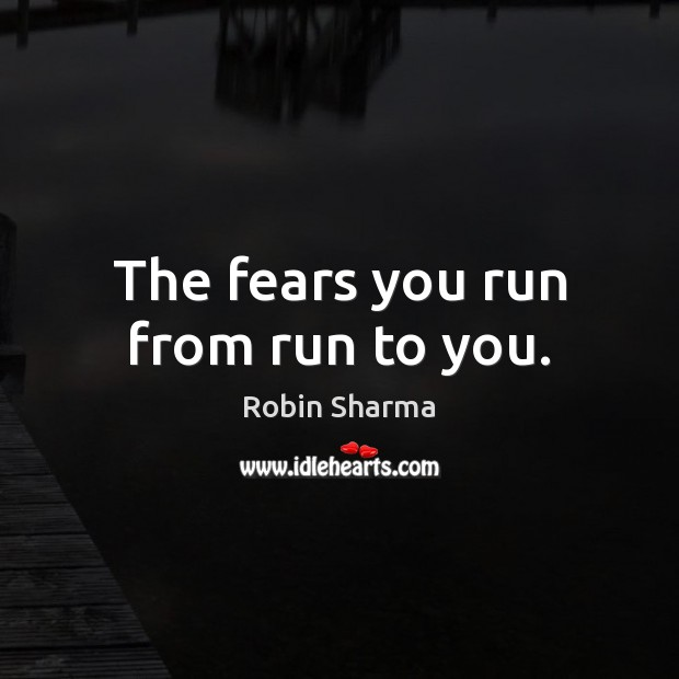 The fears you run from run to you. Image