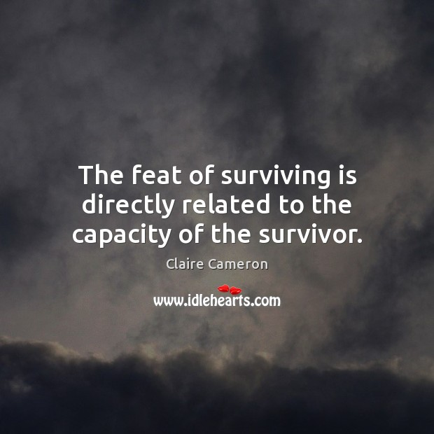 The feat of surviving is directly related to the capacity of the survivor. Image