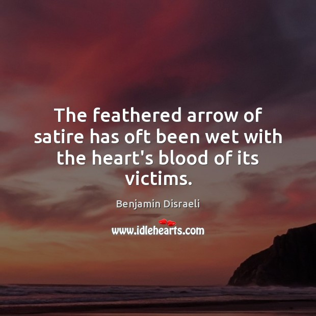 The feathered arrow of satire has oft been wet with the heart's blood of its victims. Benjamin Disraeli Picture Quote