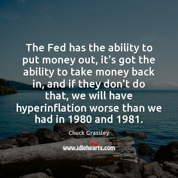 The Fed has the ability to put money out, it's got the Chuck Grassley Picture Quote