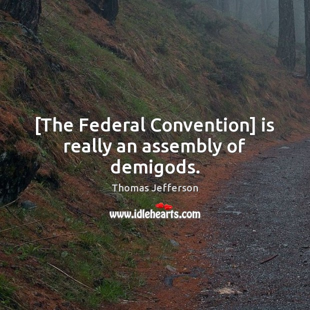 Image, [The Federal Convention] is really an assembly of demigods.