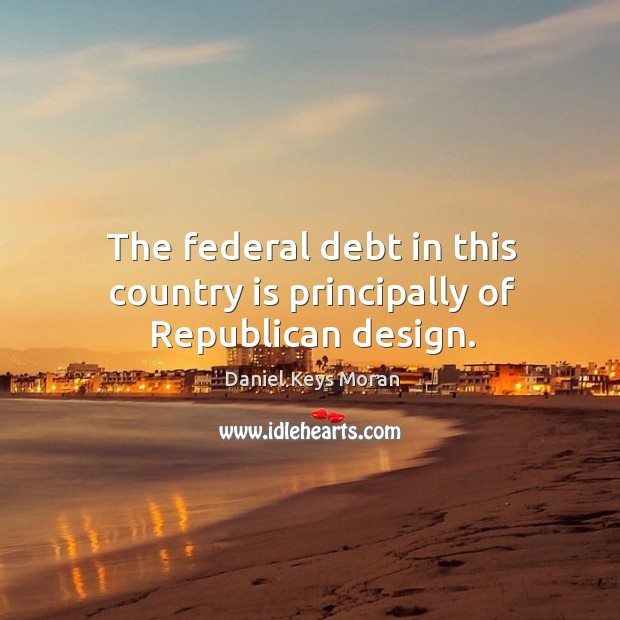 The federal debt in this country is principally of republican design. Daniel Keys Moran Picture Quote