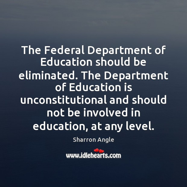 The Federal Department of Education should be eliminated. The Department of Education Sharron Angle Picture Quote