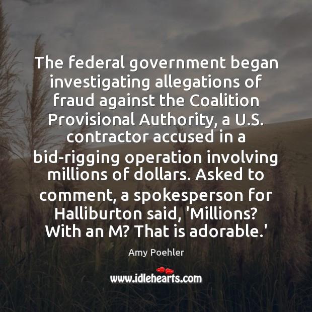 The federal government began investigating allegations of fraud against the Coalition Provisional Amy Poehler Picture Quote