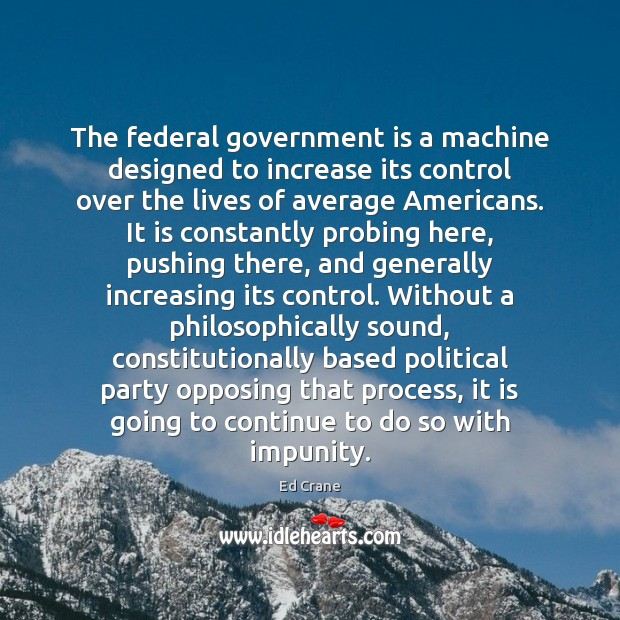 The federal government is a machine designed to increase its control over Image