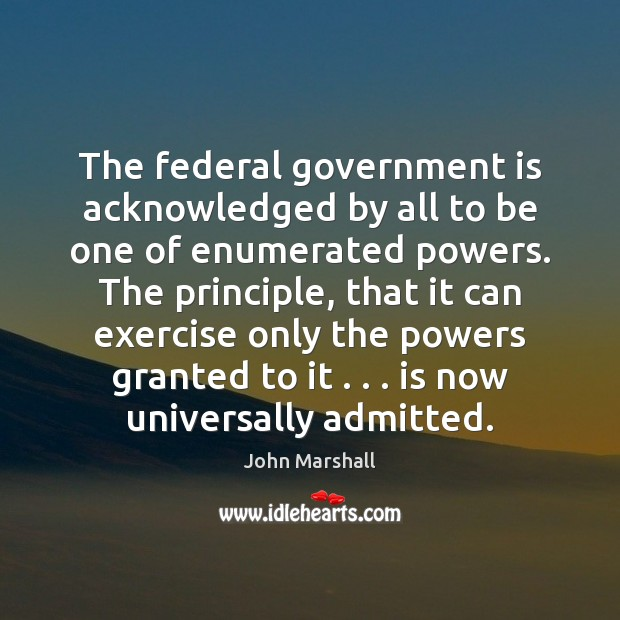 The federal government is acknowledged by all to be one of enumerated John Marshall Picture Quote