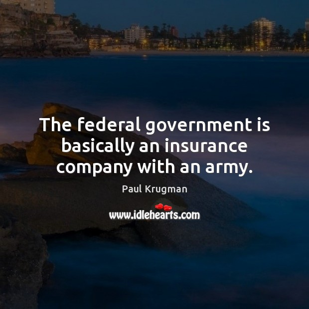 Image, The federal government is basically an insurance company with an army.