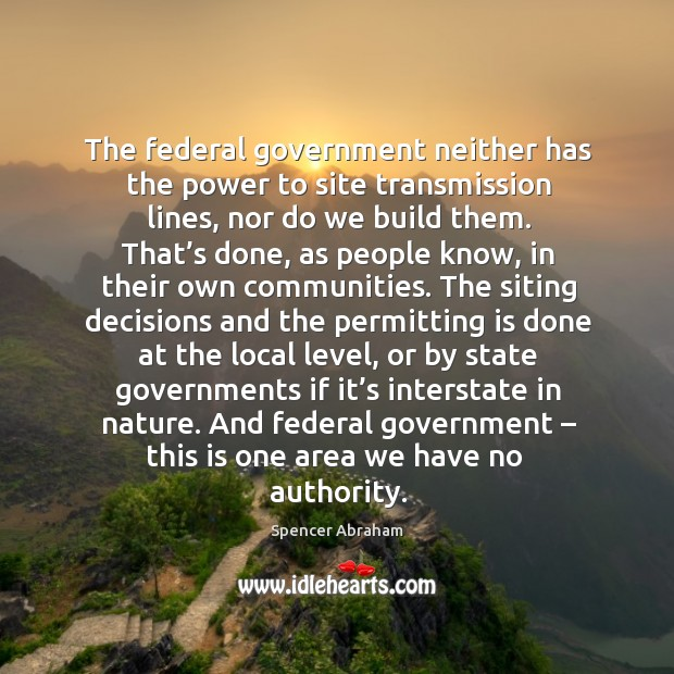 The federal government neither has the power to site transmission lines, nor do we build them. Spencer Abraham Picture Quote