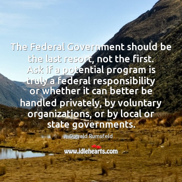The Federal Government should be the last resort, not the first. Ask Donald Rumsfeld Picture Quote