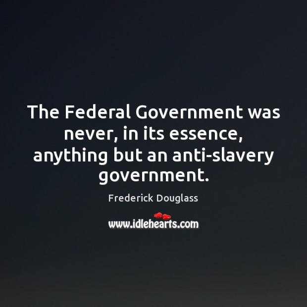 The Federal Government was never, in its essence, anything but an anti-slavery government. Frederick Douglass Picture Quote