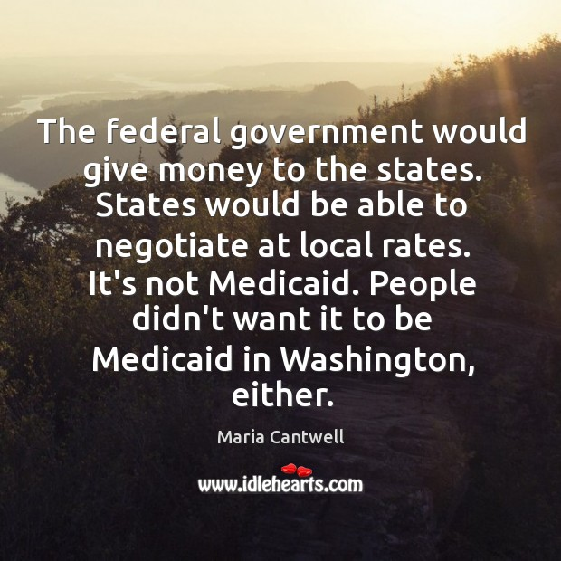 The federal government would give money to the states. States would be Maria Cantwell Picture Quote