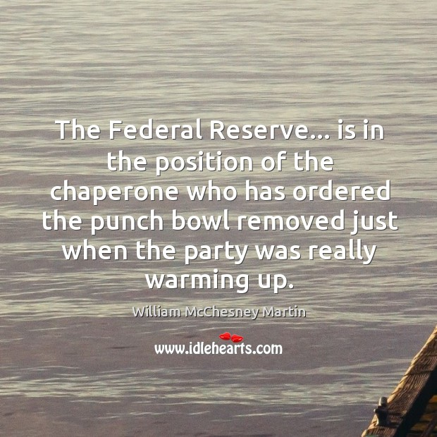 William McChesney Martin Picture Quote image saying: The Federal Reserve… is in the position of the chaperone who has