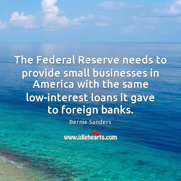 The Federal Reserve needs to provide small businesses in America with the Bernie Sanders Picture Quote