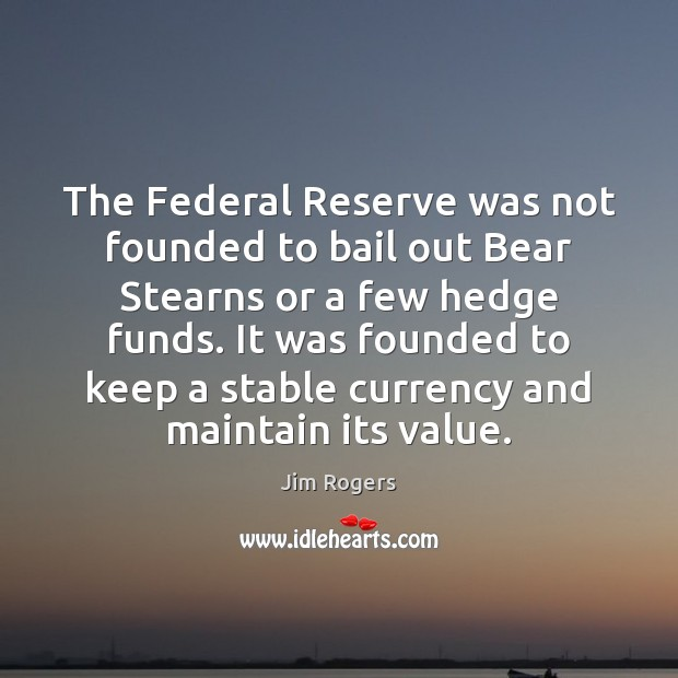 The Federal Reserve was not founded to bail out Bear Stearns or Jim Rogers Picture Quote