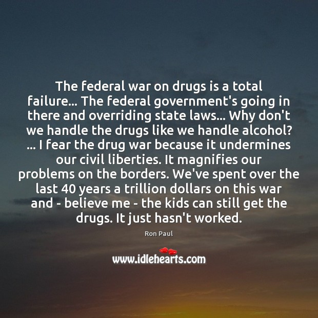 The federal war on drugs is a total failure… The federal government's Ron Paul Picture Quote