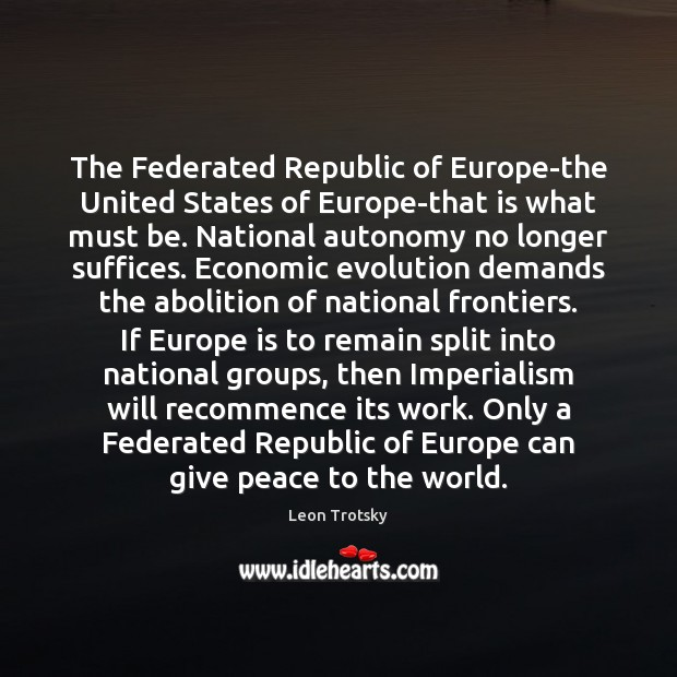 The Federated Republic of Europe-the United States of Europe-that is what must Leon Trotsky Picture Quote
