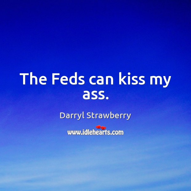 The Feds can kiss my ass. Image