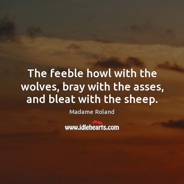 The feeble howl with the wolves, bray with the asses, and bleat with the sheep. Image