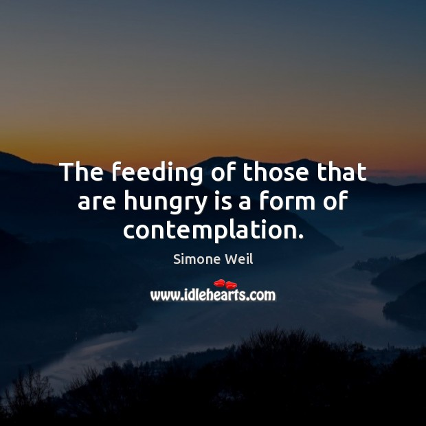 The feeding of those that are hungry is a form of contemplation. Image