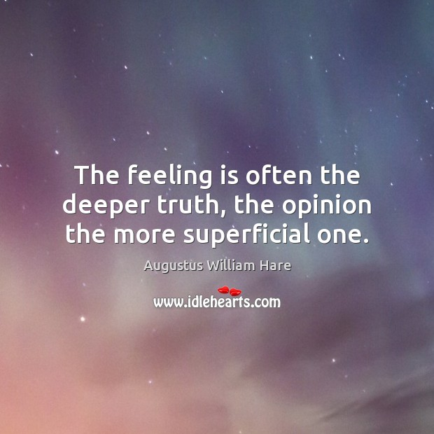 The feeling is often the deeper truth, the opinion the more superficial one. Image