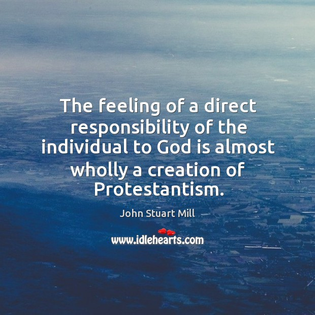 The feeling of a direct responsibility of the individual to God is almost wholly a creation of protestantism. Image