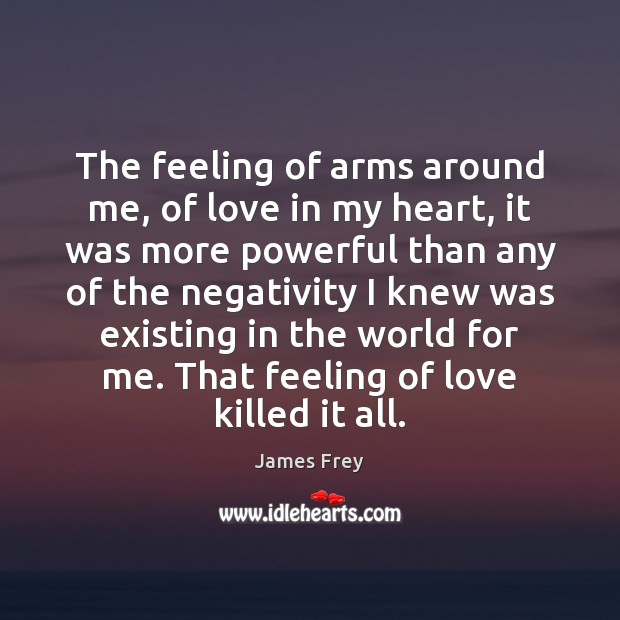 The feeling of arms around me, of love in my heart, it James Frey Picture Quote