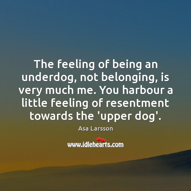 The feeling of being an underdog, not belonging, is very much me. Image