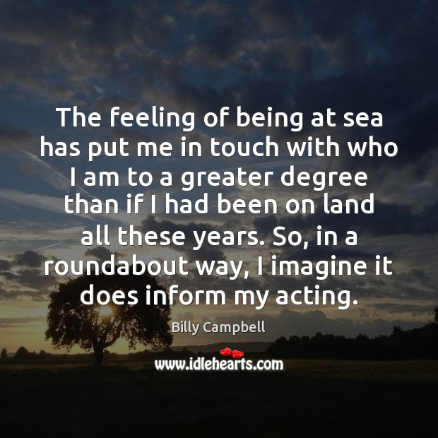 The feeling of being at sea has put me in touch with Billy Campbell Picture Quote