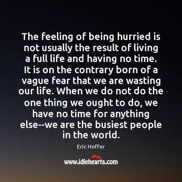The feeling of being hurried is not usually the result of living Eric Hoffer Picture Quote
