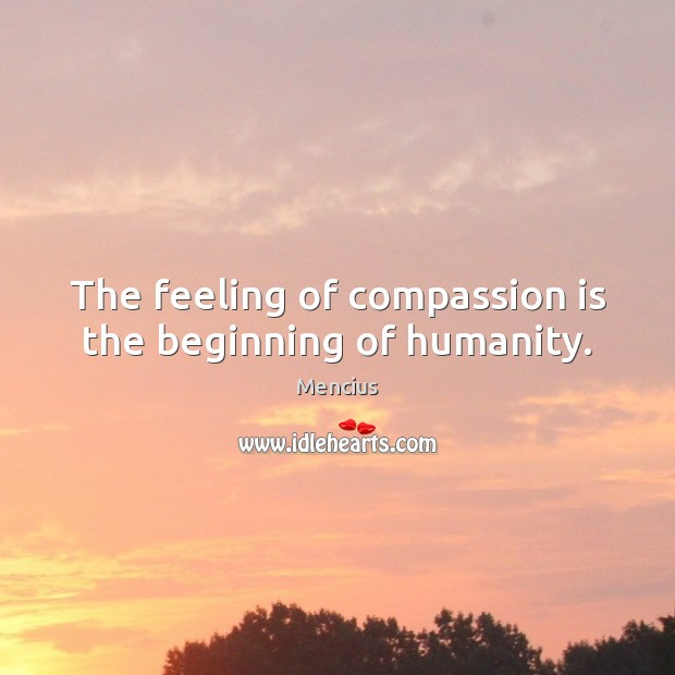 The feeling of compassion is the beginning of humanity. Compassion Quotes