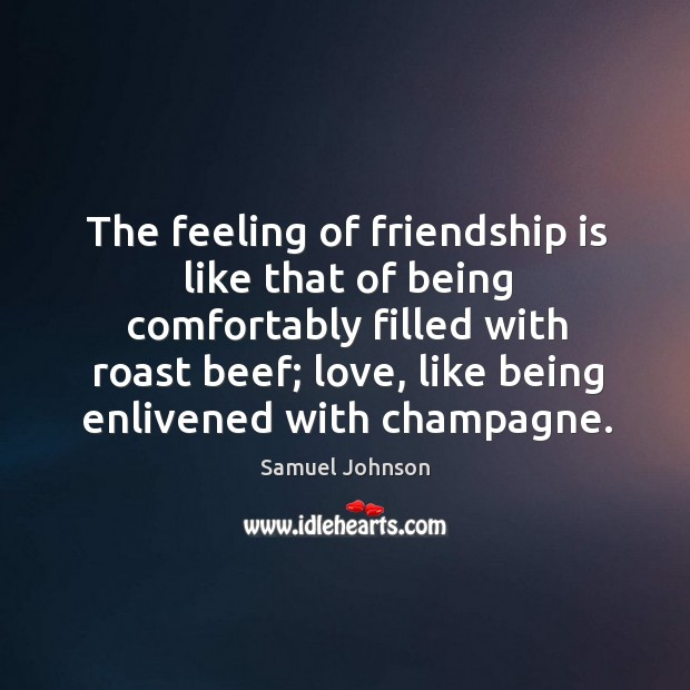 Image about The feeling of friendship is like that of being comfortably filled with roast beef;