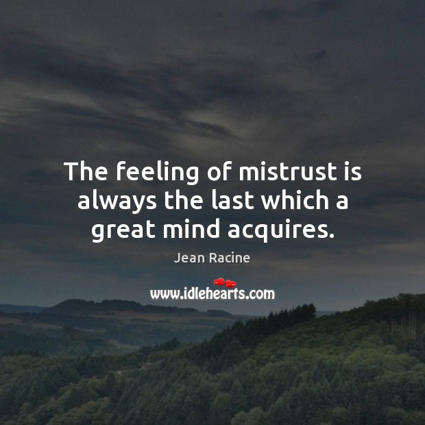 The feeling of mistrust is always the last which a great mind acquires. Image