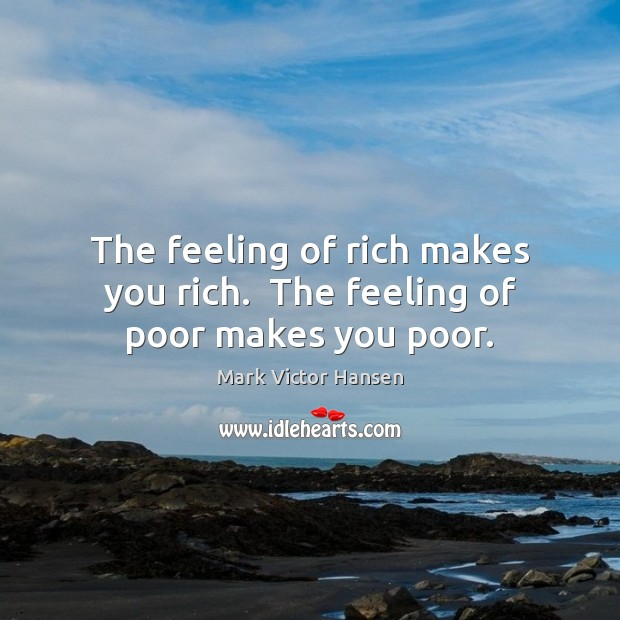 Image, The feeling of rich makes you rich.  The feeling of poor makes you poor.