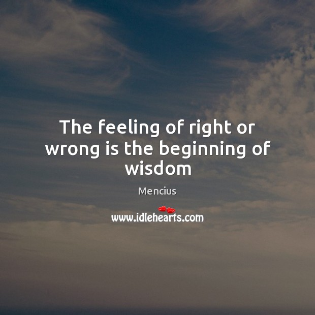 The feeling of right or wrong is the beginning of wisdom Mencius Picture Quote
