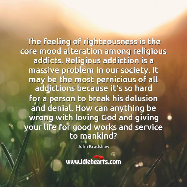 The feeling of righteousness is the core mood alteration among religious addicts. Addiction Quotes Image