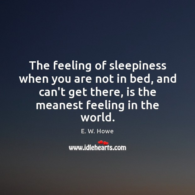 The feeling of sleepiness when you are not in bed, and can't Image