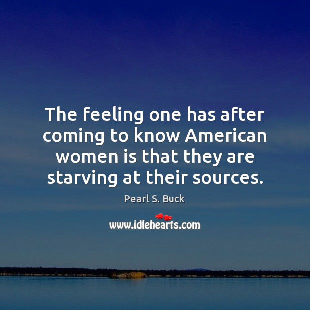 The feeling one has after coming to know American women is that Pearl S. Buck Picture Quote