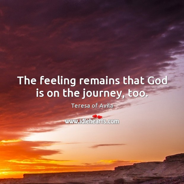 The feeling remains that God is on the journey, too. Teresa of Avila Picture Quote
